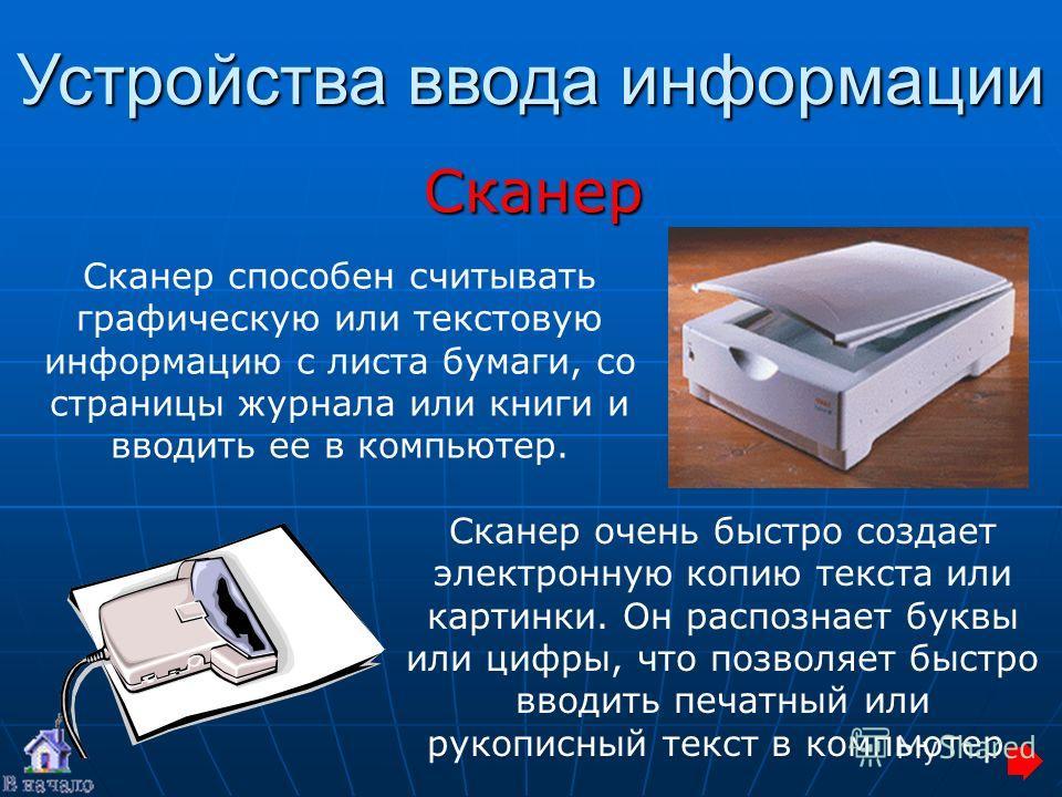 Сканер Устройства ввода информации Сканер очень быстро создает электронную копию текста или картинки. Он распознает буквы или цифры, что позволяет быстро вводить печатный или рукописный текст в компьютер. Сканер способен считывать графическую или тек