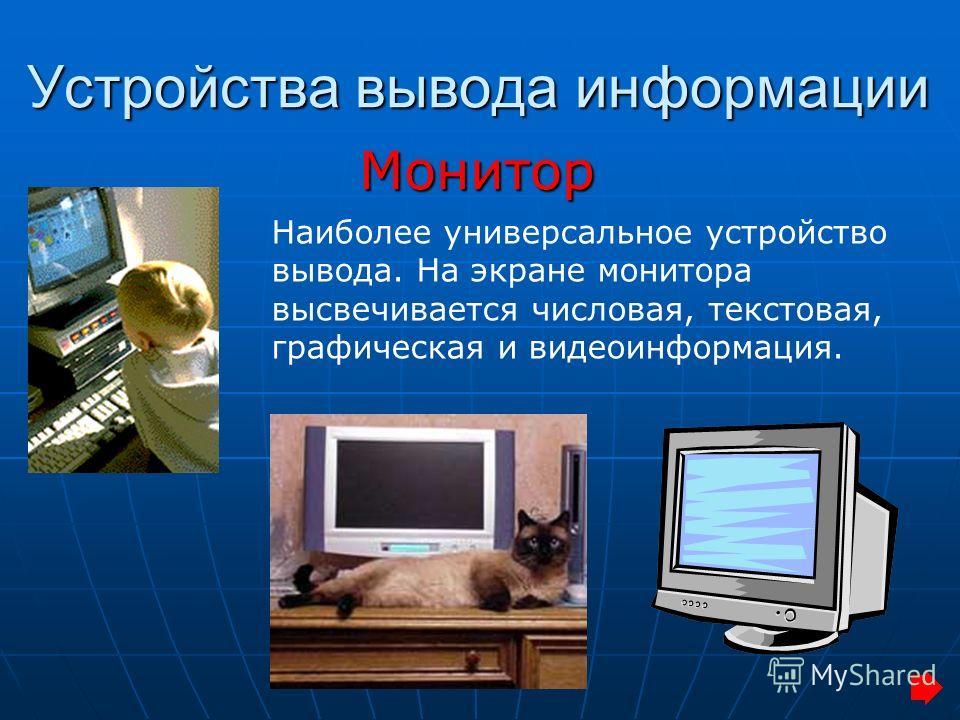 Устройства вывода информации Монитор Наиболее универсальное устройство вывода. На экране монитора высвечивается числовая, текстовая, графическая и видеоинформация.