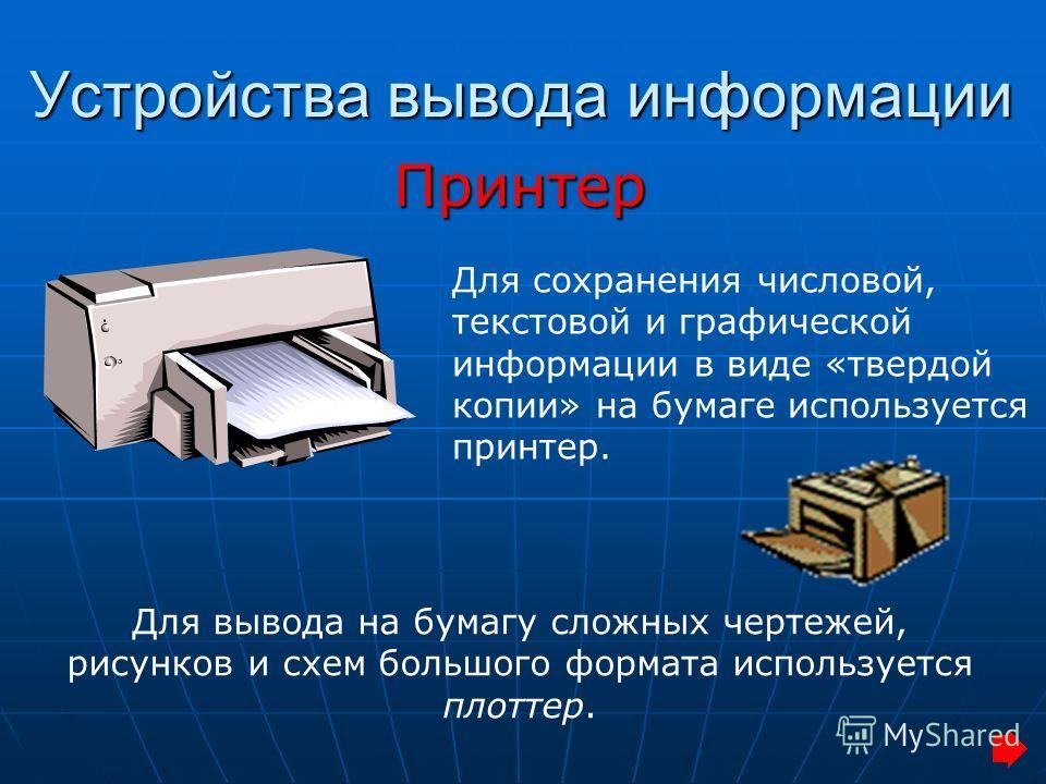 Устройства вывода информации Принтер Для вывода на бумагу сложных чертежей, рисунков и схем большого формата используется плоттер. Для сохранения числовой, текстовой и графической информации в виде «твердой копии» на бумаге используется принтер.