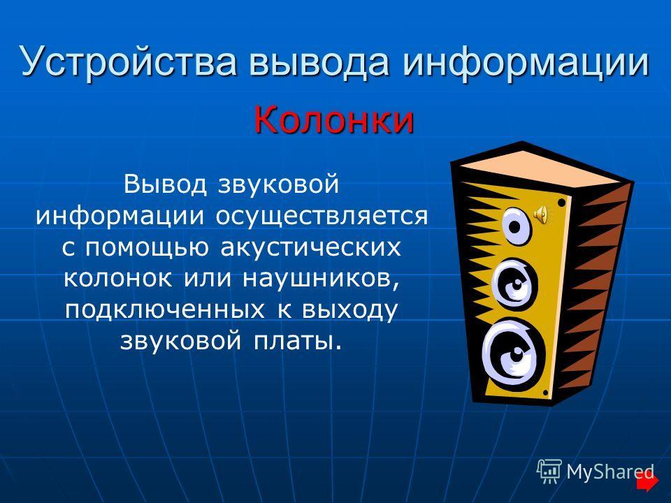 Устройства вывода информации Колонки Вывод звуковой информации осуществляется с помощью акустических колонок или наушников, подключенных к выходу звуковой платы.