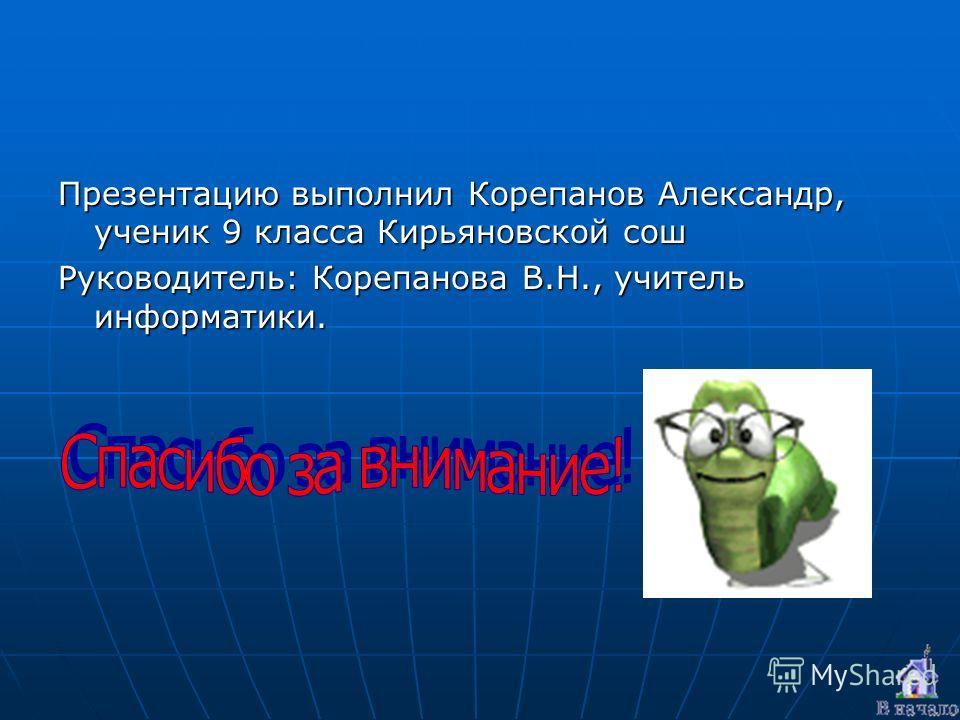 Презентацию выполнил Корепанов Александр, ученик 9 класса Кирьяновской сош Руководитель: Корепанова В.Н., учитель информатики.