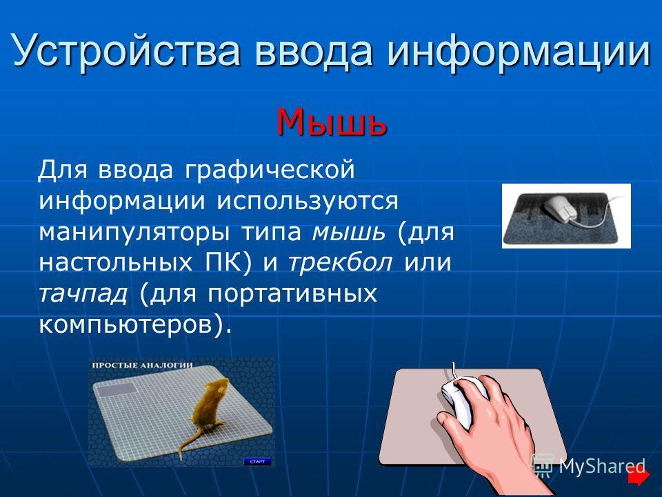 Устройства ввода информации Мышь Для ввода графической информации используются манипуляторы типа мышь (для настольных ПК) и трекбол или тачпад (для портативных компьютеров).