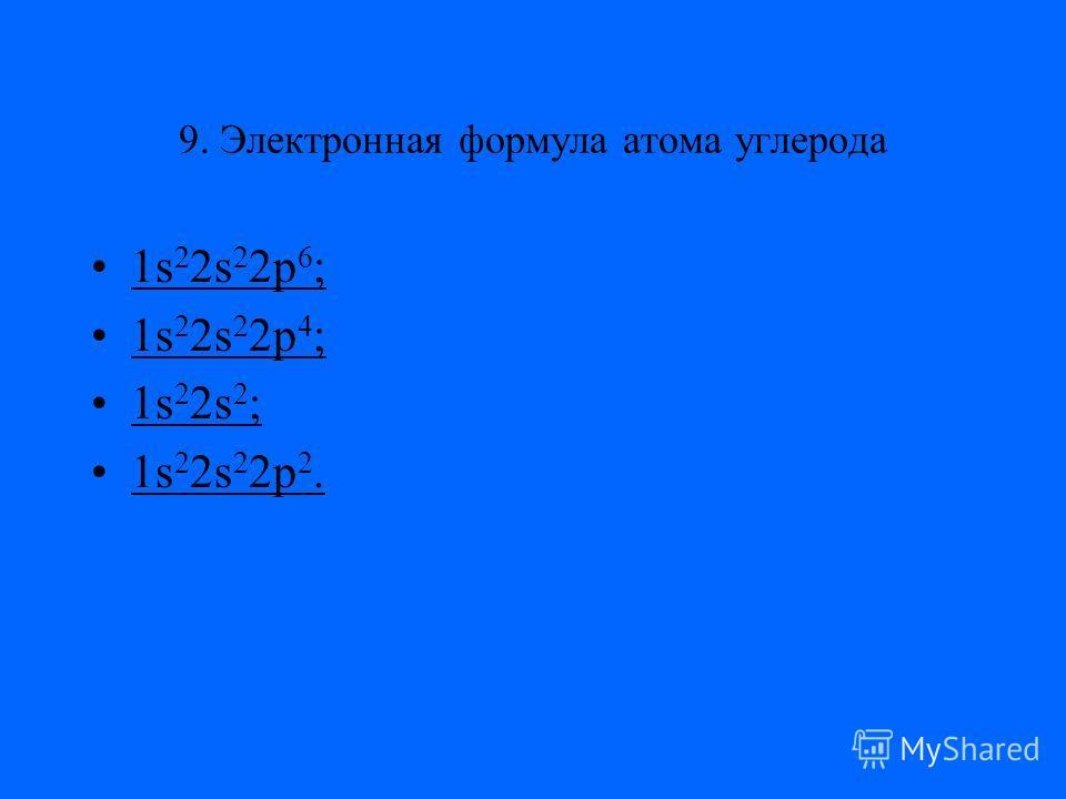 9. Электронная формула атома углерода 1s 2 2s 2 2p 6 ;1s 2 2s 2 2p 6 ; 1s 2 2s 2 2p 4 ;1s 2 2s 2 2p 4 ; 1s 2 2s 2 ;1s 2 2s 2 ; 1s 2 2s 2 2p 2.1s 2 2s 2 2p 2.