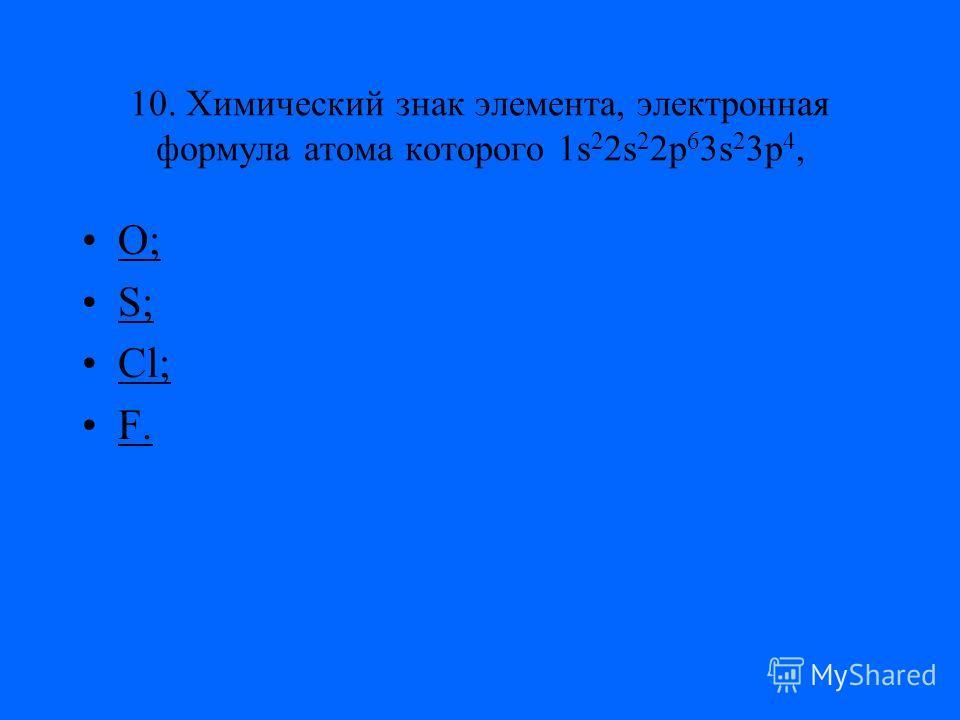 10. Химический знак элемента, электронная формула атома которого 1s 2 2s 2 2p 6 3s 2 3p 4, O; S; Cl; F.
