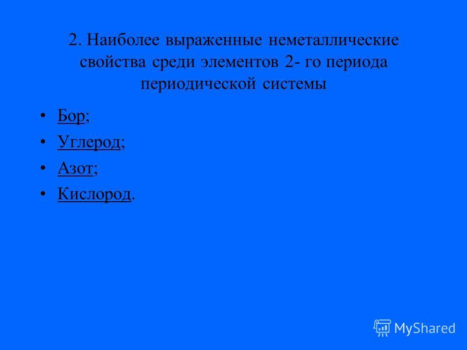 2. Наиболее выраженные неметаллические свойства среди элементов 2- го периода периодической системы Бор;Бор Углерод;Углерод Азот;Азот Кислород.Кислород
