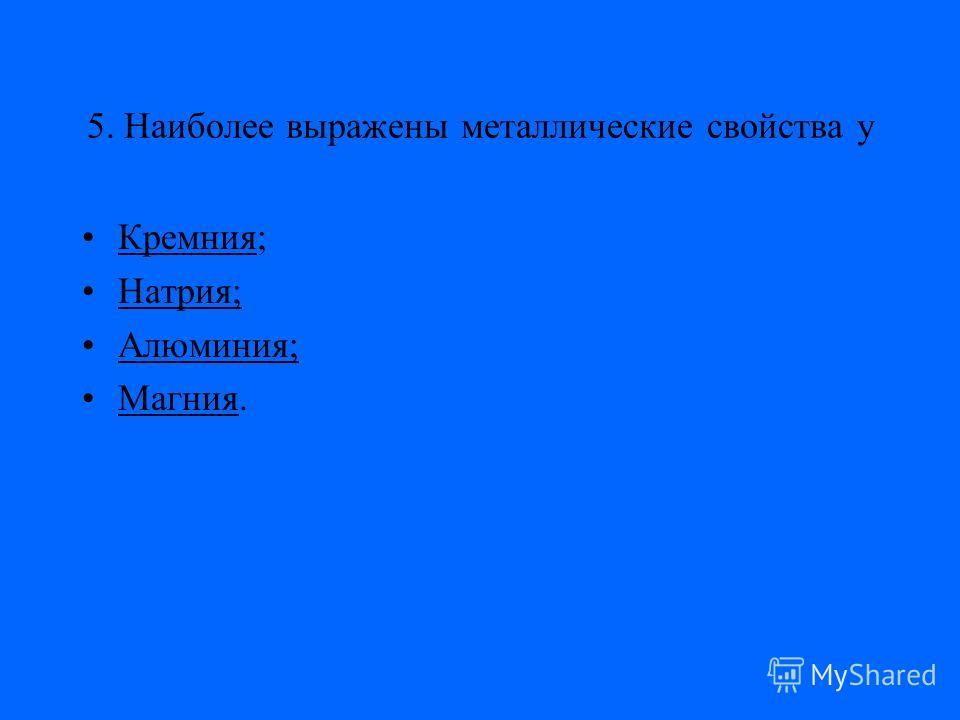5. Наиболее выражены металлические свойства у Кремния;Кремния Натрия;Натрия; Алюминия;Алюминия; Магния.Магния