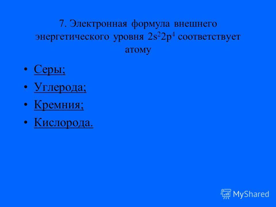 7. Электронная формула внешнего энергетического уровня 2s 2 2p 4 соответствует атому Серы;Серы; Углерода;Углерода; Кремния;Кремния; Кислорода.Кислорода.