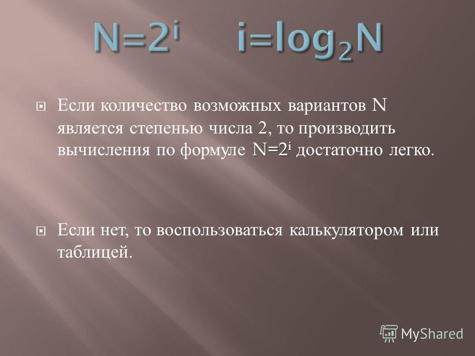 N=2 i Если количество возможных вариантов N является степенью числа 2, то производить вычисления по формуле N=2 i достаточно легко. Если нет, то воспользоваться калькулятором или таблицей.