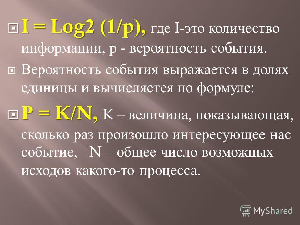 I = Log2 (1/p), I = Log2 (1/p), где I- это количество информации, р - вероятность события. Вероятность события выражается в долях единицы и вычисляется по формуле : Р = K/N, Р = K/N, K – величина, показывающая, сколько раз произошло интересующее нас