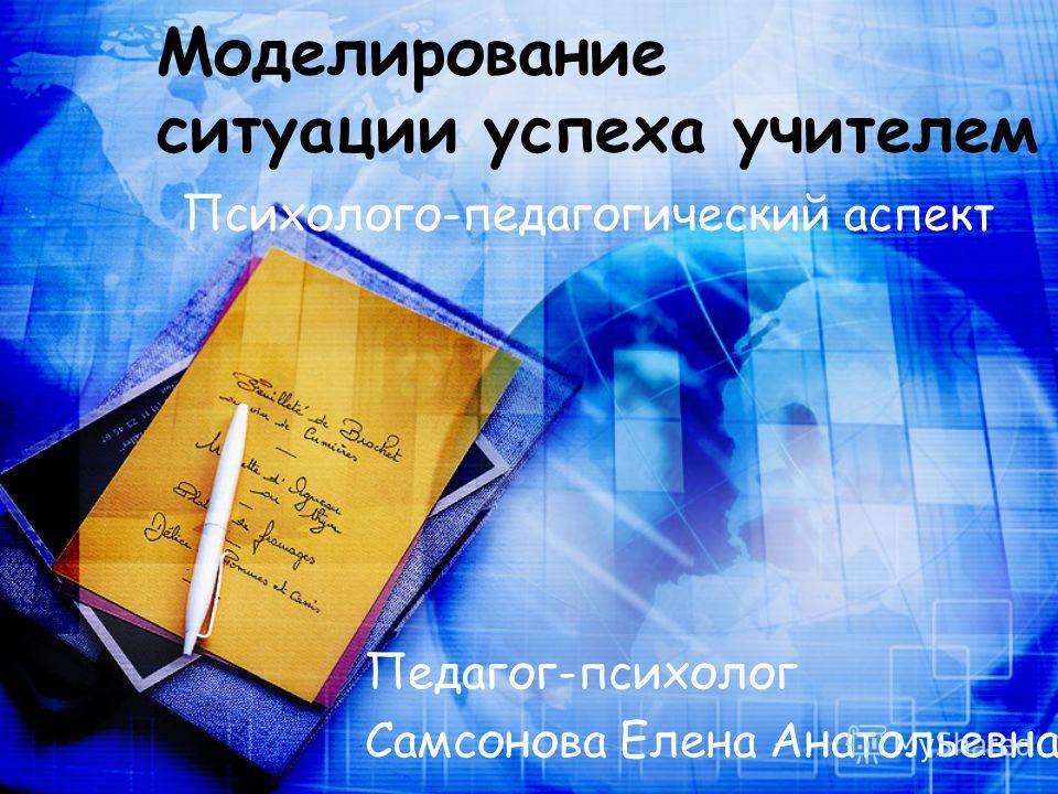 Моделирование ситуации успеха учителем Педагог-психолог Самсонова Елена Анатольевна Психолого-педагогический аспект