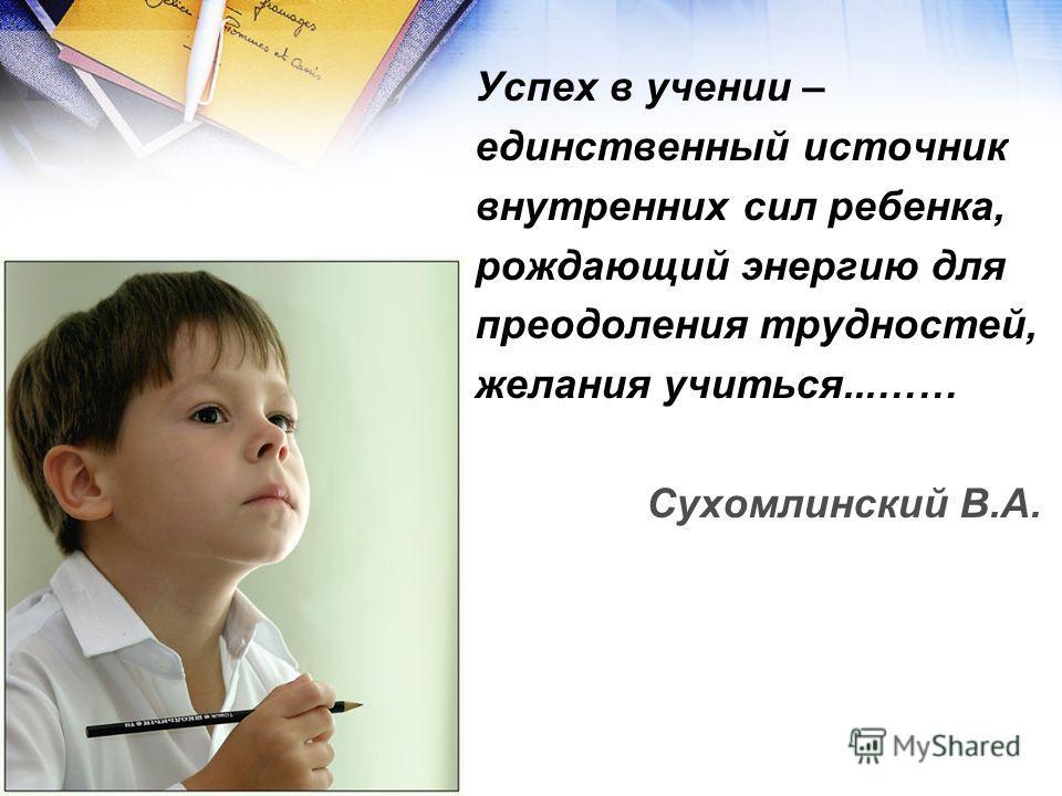 Успех в учении – единственный источник внутренних сил ребенка, рождающий энергию для преодоления трудностей, желания учиться...…… Сухомлинский В.А.