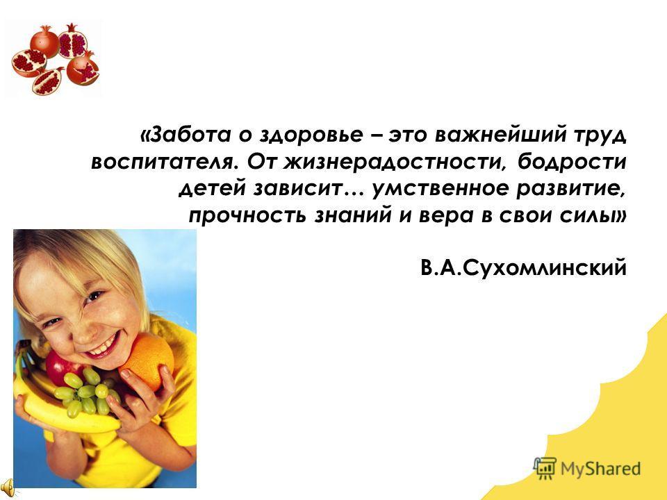 «Забота о здоровье – это важнейший труд воспитателя. От жизнерадостности, бодрости детей зависит… умственное развитие, прочность знаний и вера в свои силы» В.А.Сухомлинский
