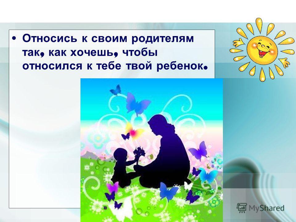 Относись к своим родителям так, как хочешь, чтобы относился к тебе твой ребенок.