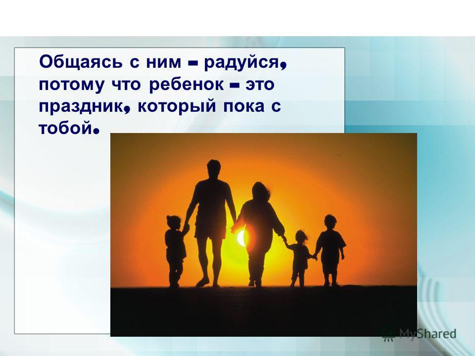 Общаясь с ним – радуйся, потому что ребенок – это праздник, который пока с тобой.