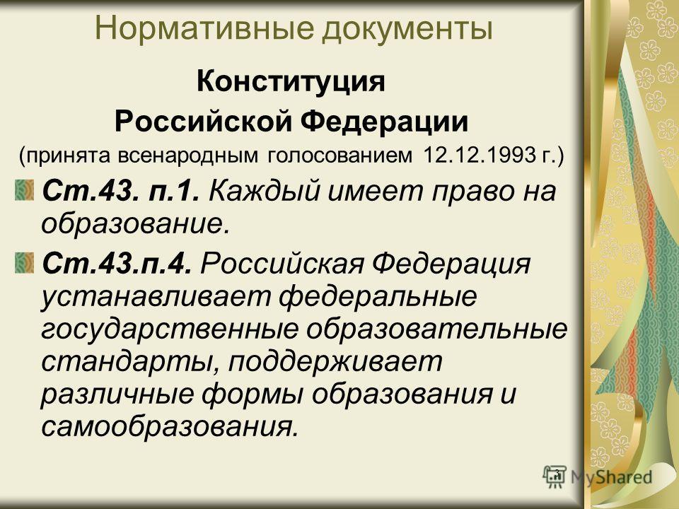 3 Нормативные документы Конституция Российской Федерации (принята всенародным голосованием 12.12.1993 г.) Ст.43. п.1. Каждый имеет право на образование. Ст.43.п.4. Российская Федерация устанавливает федеральные государственные образовательные стандар