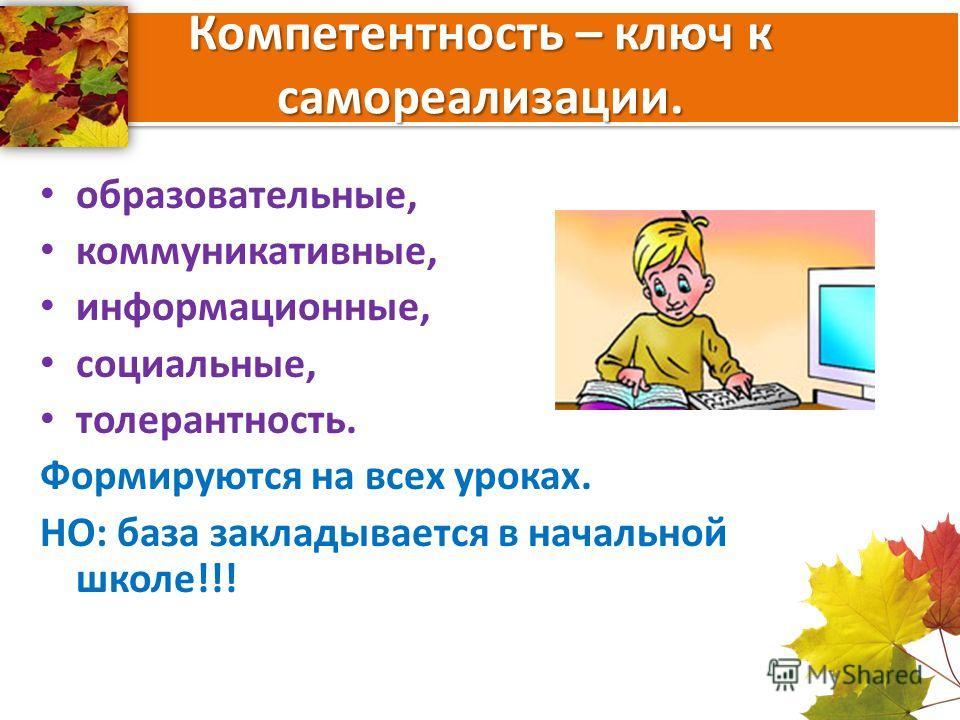 Компетентность – ключ к самореализации. образовательные, коммуникативные, информационные, социальные, толерантность. Формируются на всех уроках. НО: база закладывается в начальной школе!!!
