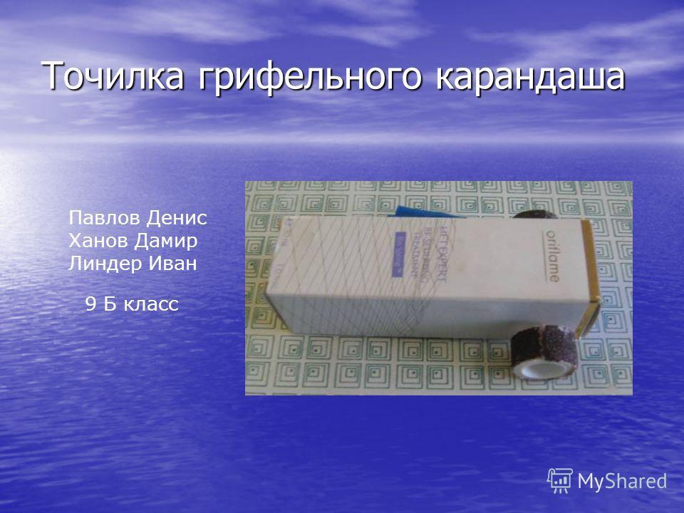 Точилка грифельного карандаша Павлов Денис Ханов Дамир Линдер Иван 9 Б класс