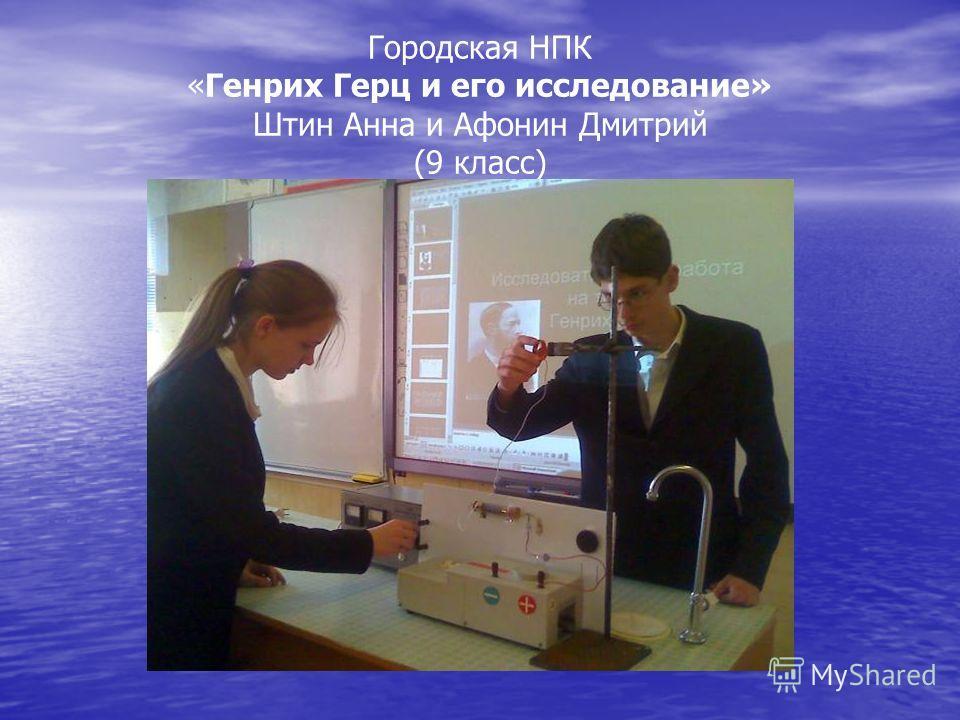 Городская НПК «Генрих Герц и его исследование» Штин Анна и Афонин Дмитрий (9 класс)