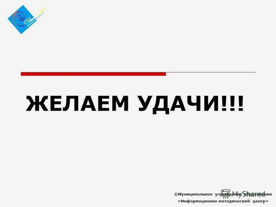ЖЕЛАЕМ УДАЧИ!!! ©Муниципальное учреждение образования «Информационно-методический центр»