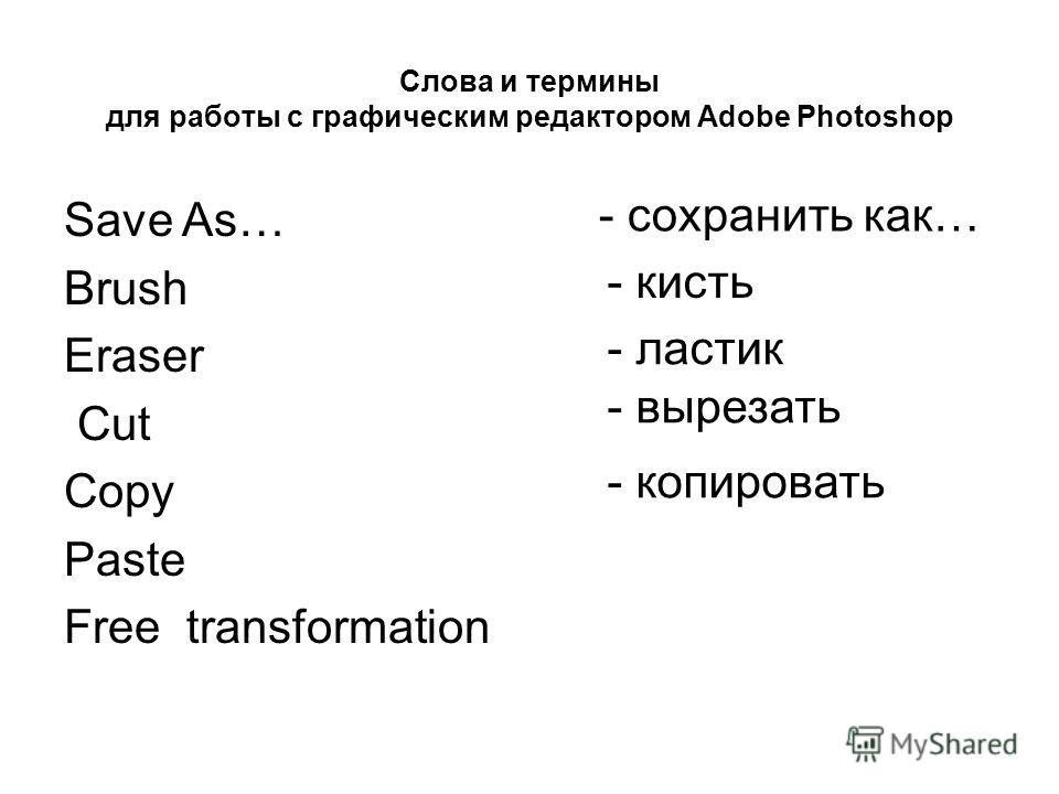 Слова и термины для работы с графическим редактором Adobe Photoshop - ластик - сохранить как… - кисть - вырезать - копировать Save As… Brush Eraser Cut Copy Paste Free transformation