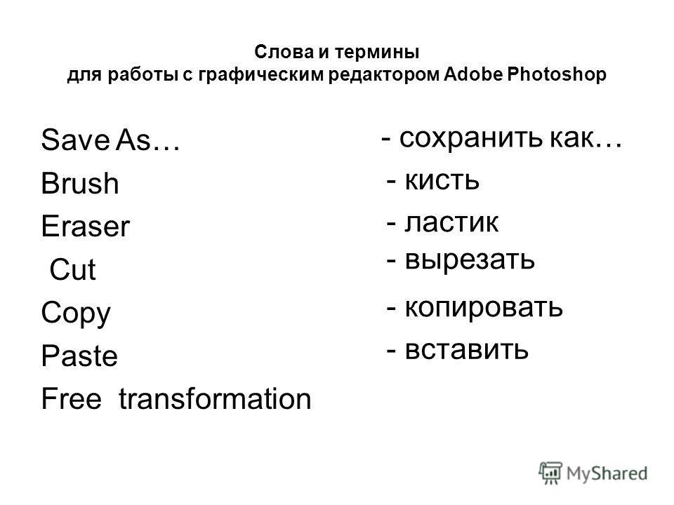 Слова и термины для работы с графическим редактором Adobe Photoshop - ластик - сохранить как… - кисть - вырезать - копировать - вставить Save As… Brush Eraser Cut Copy Paste Free transformation