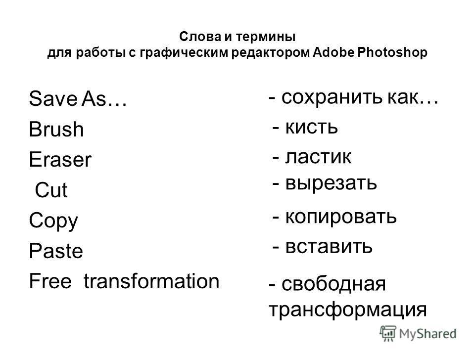 Слова и термины для работы с графическим редактором Adobe Photoshop - ластик - сохранить как… - кисть - вырезать - копировать - вставить Save As… Brush Eraser Cut Copy Paste Free transformation - свободная трансформация