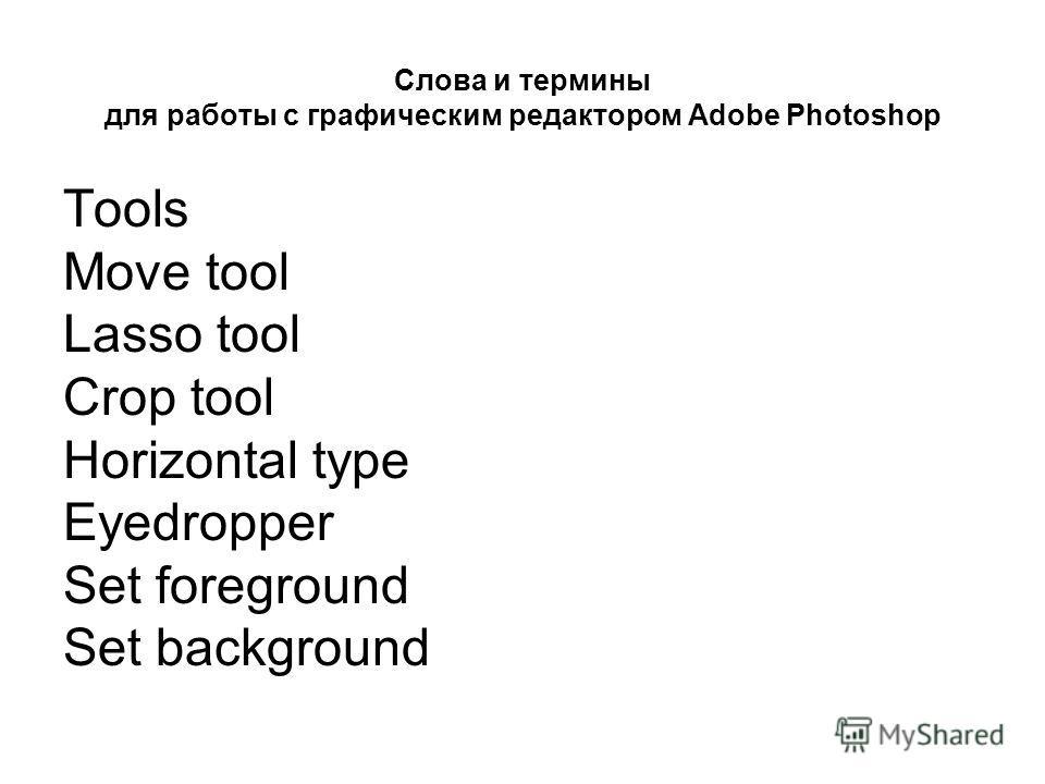 Слова и термины для работы с графическим редактором Adobe Photoshop Tools Move tool Lasso tool Crop tool Horizontal type Eyedropper Set foreground Set background