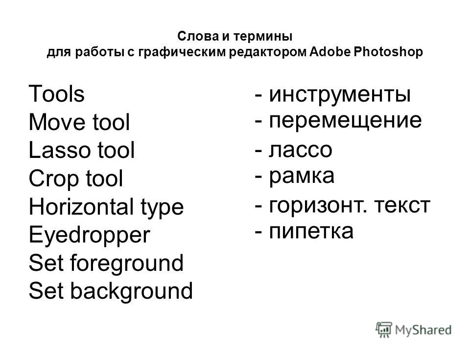 Слова и термины для работы с графическим редактором Adobe Photoshop Tools Move tool Lasso tool Crop tool Horizontal type Eyedropper Set foreground Set background - инструменты - перемещение - лассо - рамка - горизонт. текст - пипетка