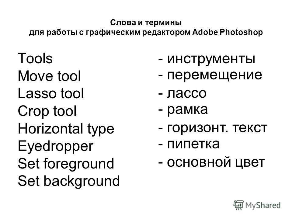 Слова и термины для работы с графическим редактором Adobe Photoshop Tools Move tool Lasso tool Crop tool Horizontal type Eyedropper Set foreground Set background - инструменты - перемещение - лассо - рамка - горизонт. текст - пипетка - основной цвет