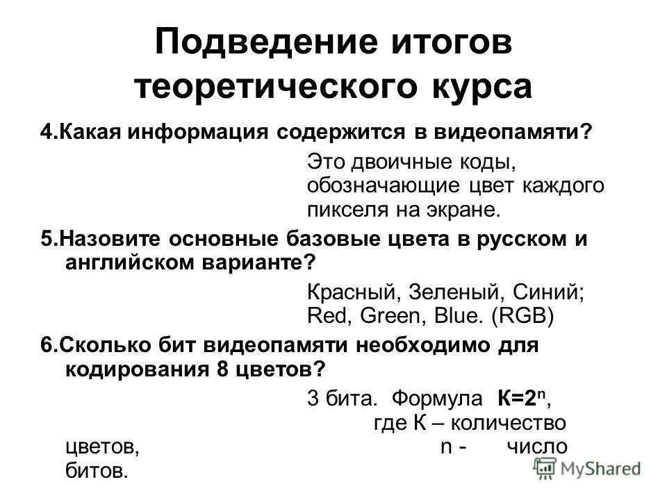 Подведение итогов теоретического курса 4.Какая информация содержится в видеопамяти? Это двоичные коды, обозначающие цвет каждого пикселя на экране. 5.Назовите основные базовые цвета в русском и английском варианте? Красный, Зеленый, Синий; Red, Green