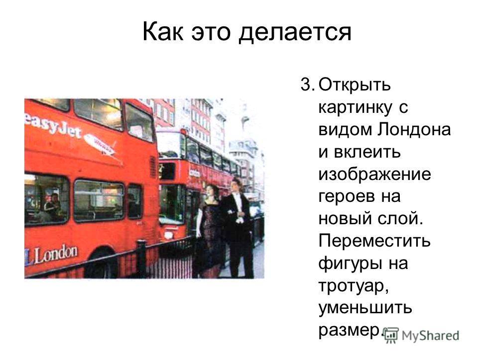Как это делается 3.Открыть картинку с видом Лондона и вклеить изображение героев на новый слой. Переместить фигуры на тротуар, уменьшить размер.