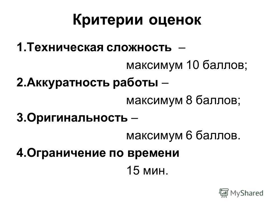 Критерии оценок 1.Техническая сложность – максимум 10 баллов; 2.Аккуратность работы – максимум 8 баллов; 3.Оригинальность – максимум 6 баллов. 4.Ограничение по времени 15 мин.