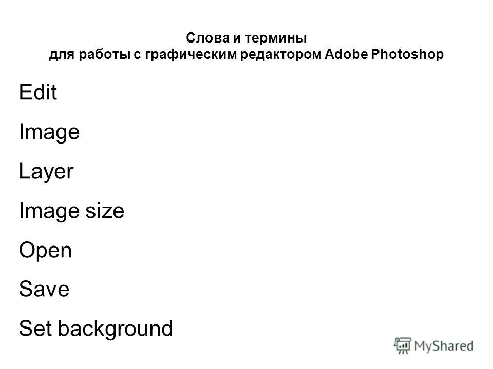 Слова и термины для работы с графическим редактором Adobe Photoshop Edit Image Layer Image size Open Save Set background