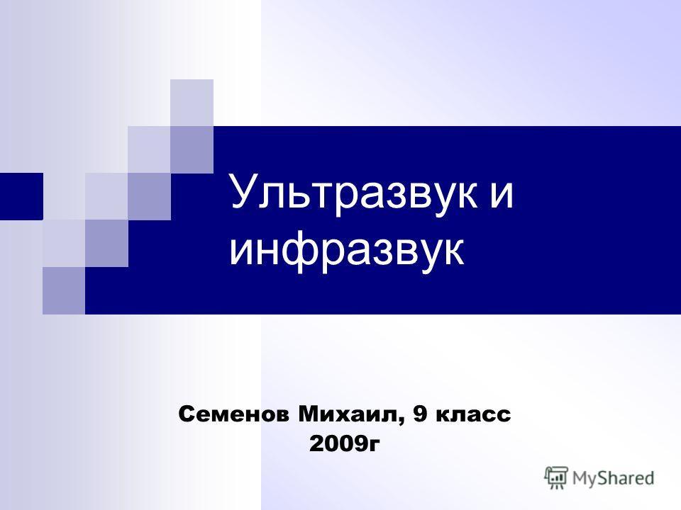 Ультразвук и инфразвук Семенов Михаил, 9 класс 2009г