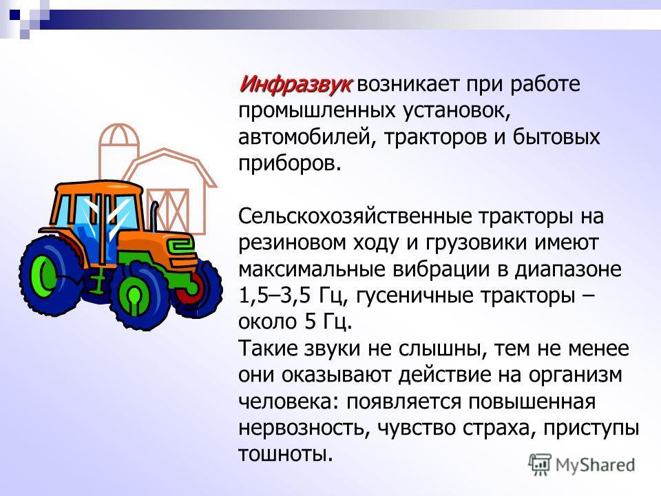 Инфразвук Инфразвук возникает при работе промышленных установок, автомобилей, тракторов и бытовых приборов. Сельскохозяйственные тракторы на резиновом ходу и грузовики имеют максимальные вибрации в диапазоне 1,5–3,5 Гц, гусеничные тракторы – около 5