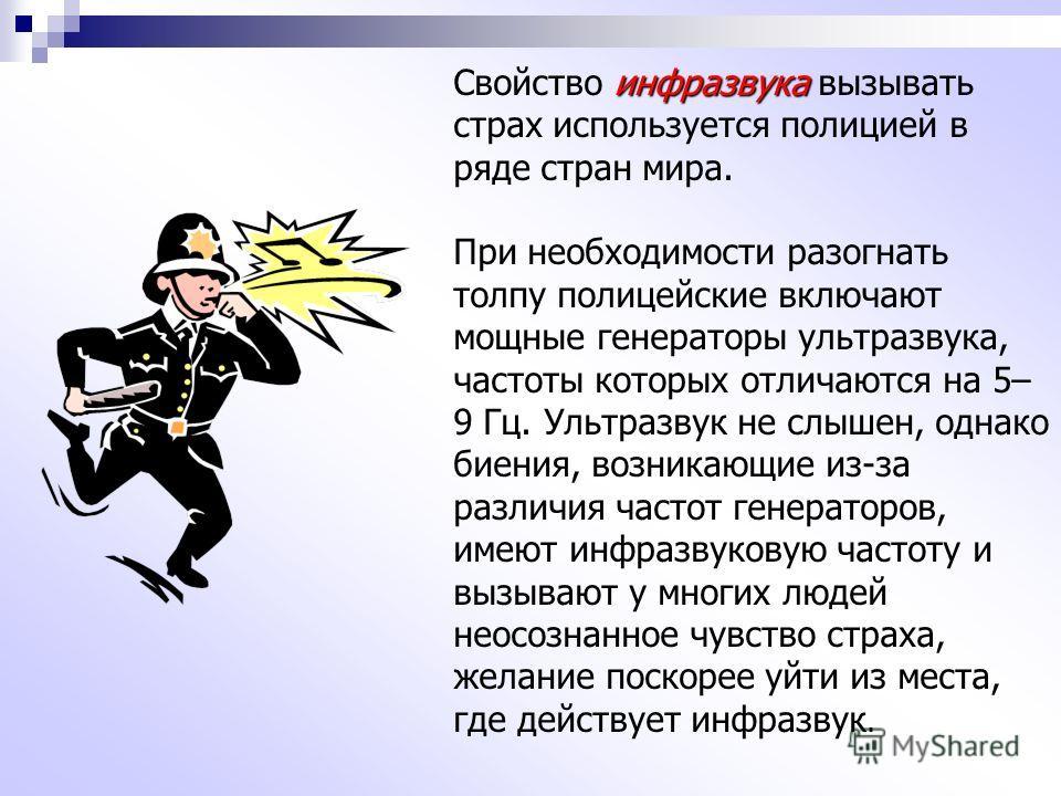 инфразвука Свойство инфразвука вызывать страх используется полицией в ряде стран мира. При необходимости разогнать толпу полицейские включают мощные генераторы ультразвука, частоты которых отличаются на 5– 9 Гц. Ультразвук не слышен, однако биения, в
