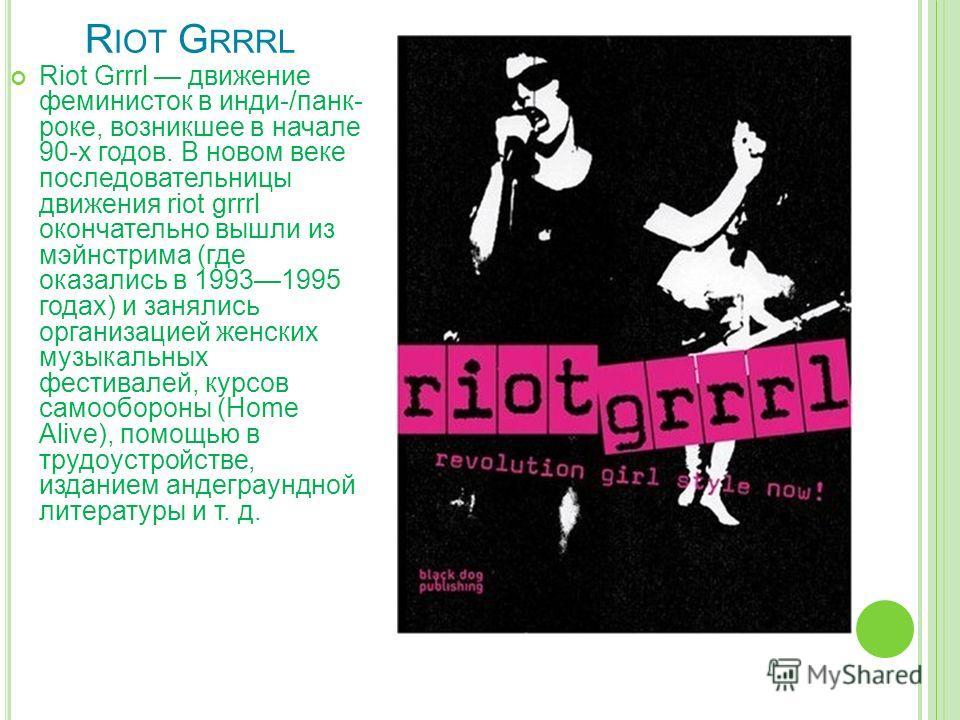 R IOT G RRRL Riot Grrrl движение феминисток в инди-/панк- роке, возникшее в начале 90-х годов. В новом веке последовательницы движения riot grrrl окончательно вышли из мэйнстрима (где оказались в 19931995 годах) и занялись организацией женских музыка