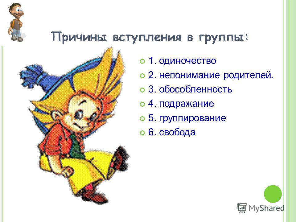 Причины вступления в группы: 1. одиночество 2. непонимание родителей. 3. обособленность 4. подражание 5. группирование 6. свобода
