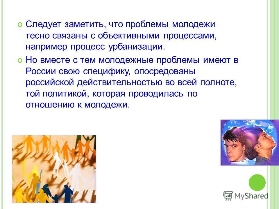 Следует заметить, что проблемы молодежи тесно связаны с объективными процессами, например процесс урбанизации. Но вместе с тем молодежные проблемы имеют в России свою специфику, опосредованы российской действительностью во всей полноте, той политикой