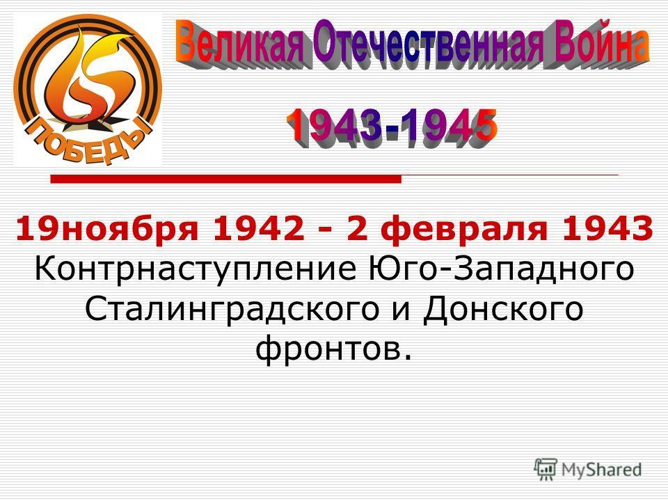 19ноября 1942 - 2 февраля 1943 Контрнаступление Юго-Западного Сталинградского и Донского фронтов.