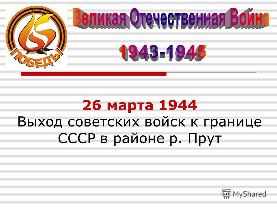 26 марта 1944 Выход советских войск к границе СССР в районе р. Прут