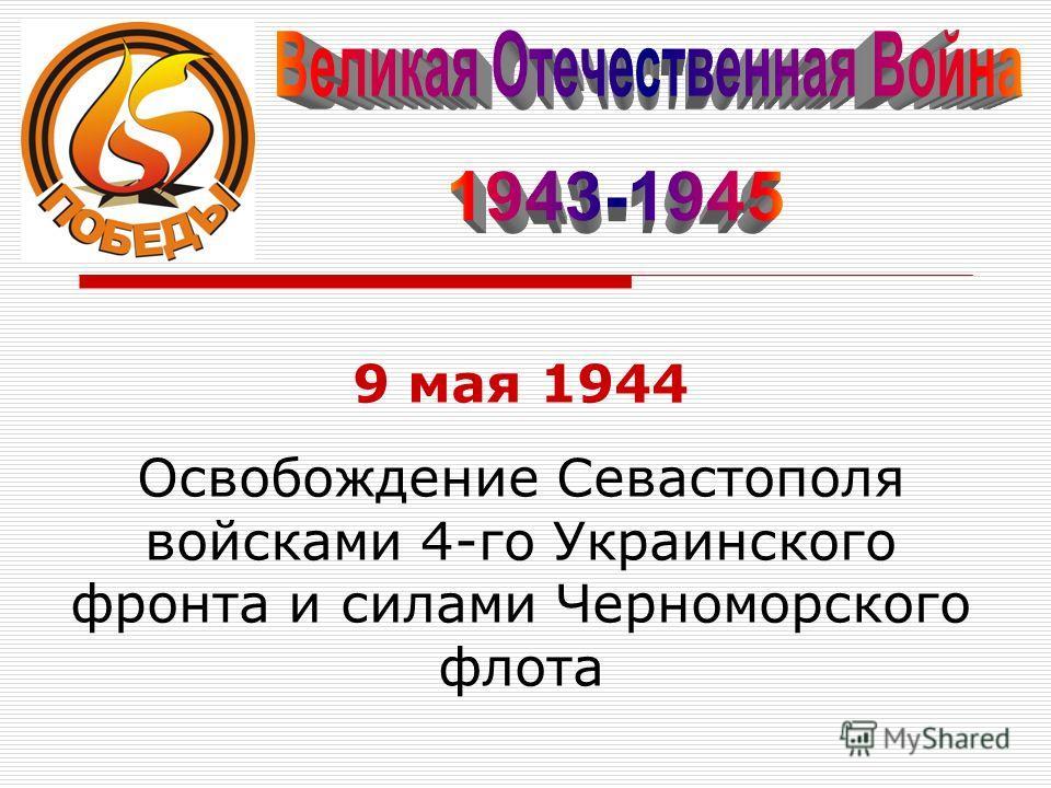 9 мая 1944 Освобождение Севастополя войсками 4-го Украинского фронта и силами Черноморского флота