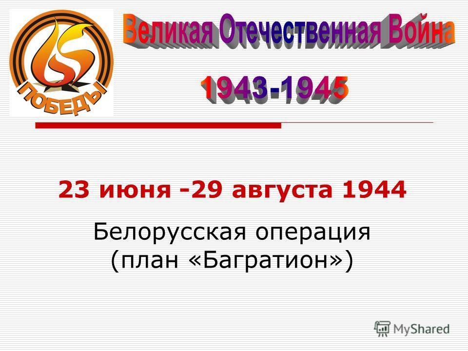 23 июня -29 августа 1944 Белорусская операция (план «Багратион»)