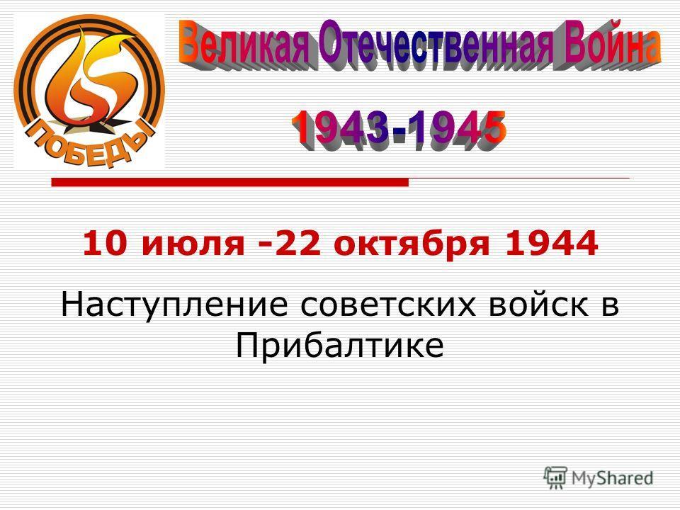 10 июля -22 октября 1944 Наступление советских войск в Прибалтике
