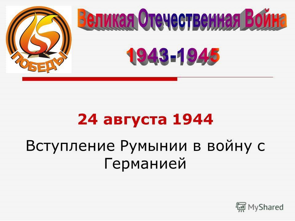 24 августа 1944 Вступление Румынии в войну с Германией