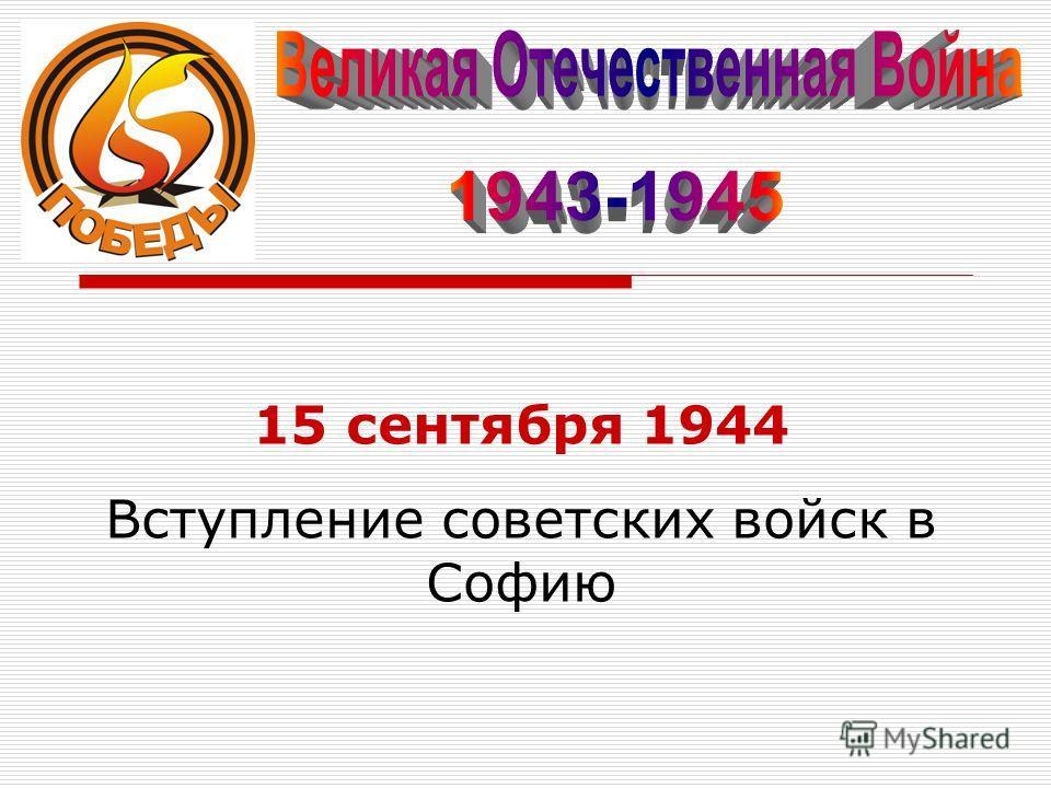 15 сентября 1944 Вступление советских войск в Софию