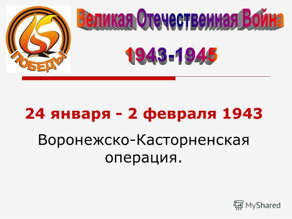 24 января - 2 февраля 1943 Воронежско-Касторненская операция.