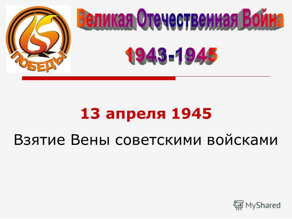13 апреля 1945 Взятие Вены советскими войсками