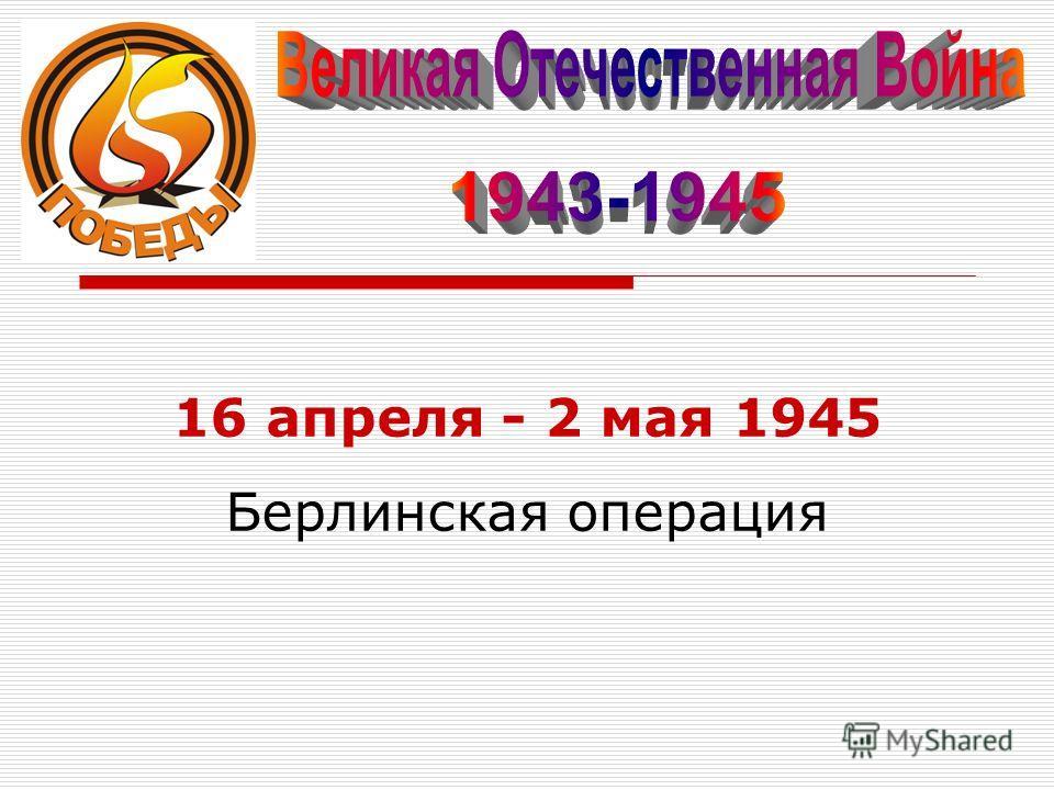 16 апреля - 2 мая 1945 Берлинская операция