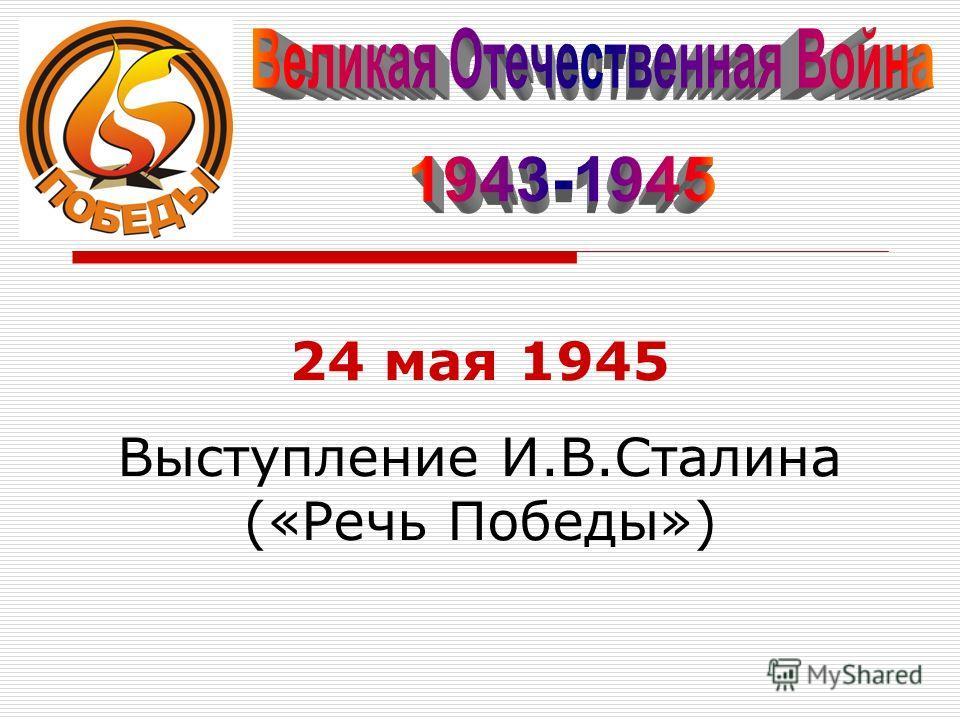 24 мая 1945 Выступление И.В.Сталина («Речь Победы»)